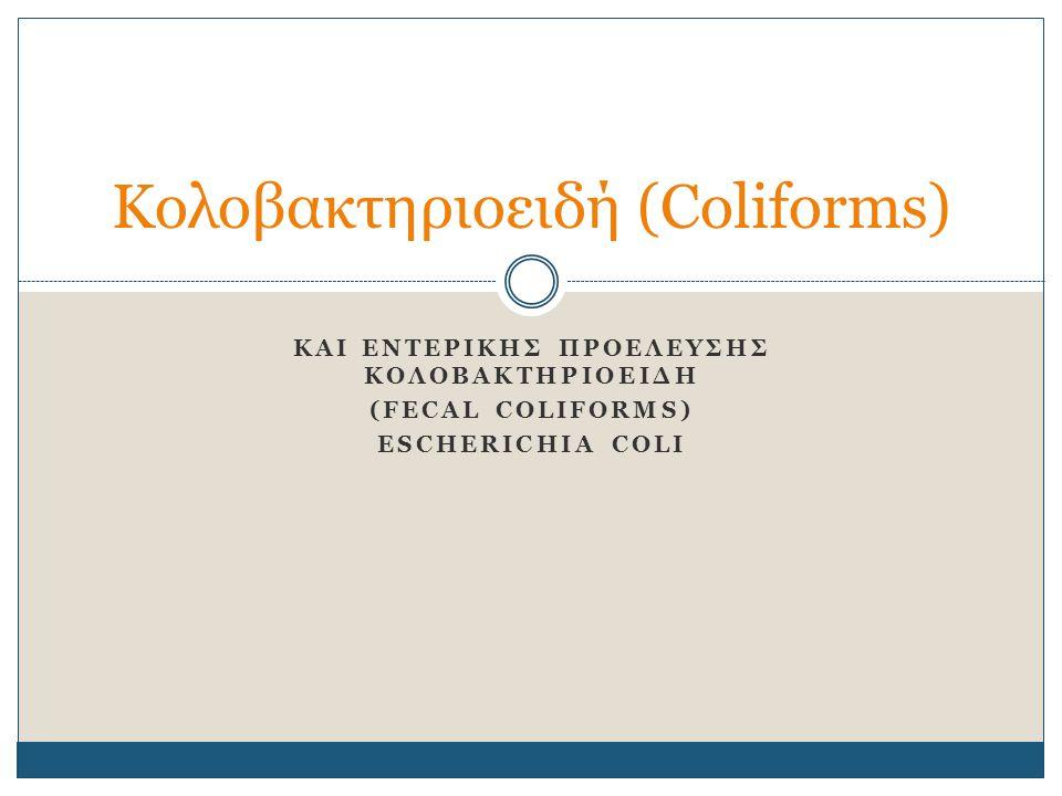 KAI ENTEΡIKHΣ ΠΡΟΕΛΕΥΣΗΣ ΚΟΛΟΒΑΚΤΗΡΙΟΕΙΔΗ (FECAL COLIFORMS) ESCHERICHIA COLI Κολοβακτηριοειδή (Coliforms)