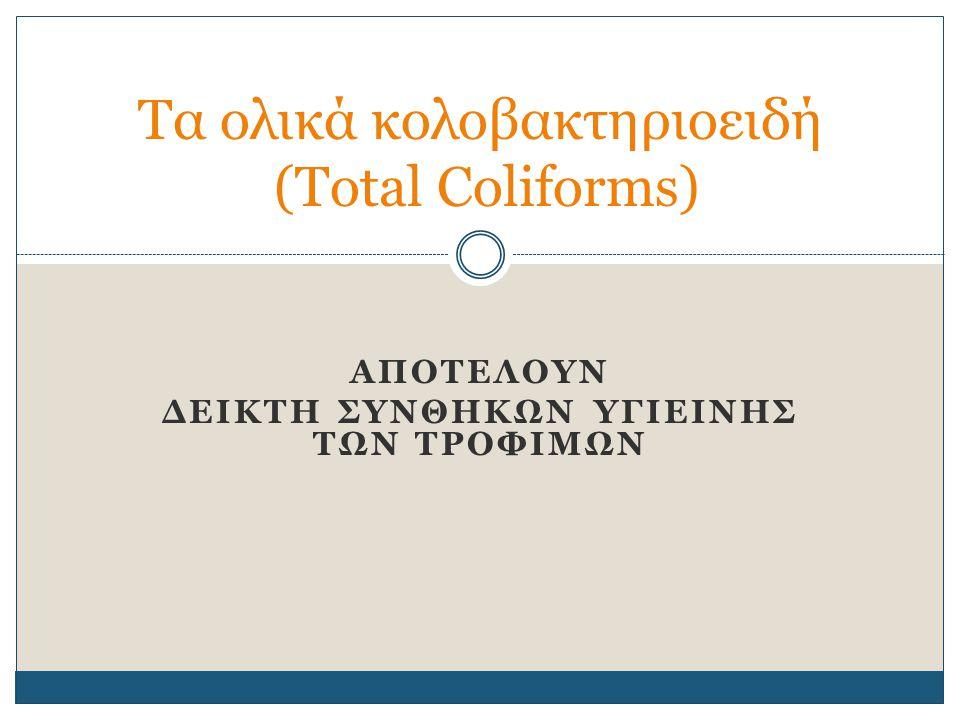 ΑΠΟΤΕΛΟΥΝ ΔΕΙΚΤΗ ΣΥΝΘΗΚΩΝ ΥΓΙΕΙΝΗΣ ΤΩΝ ΤΡΟΦΙΜΩΝ Τα ολικά κολοβακτηριοειδή (Total Coliforms)