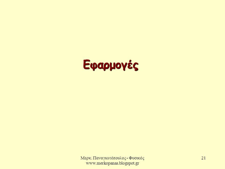 Μερκ. Παναγιωτόπουλος - Φυσικός www.merkopanas.blogspot.gr 21 Εφαρμογές