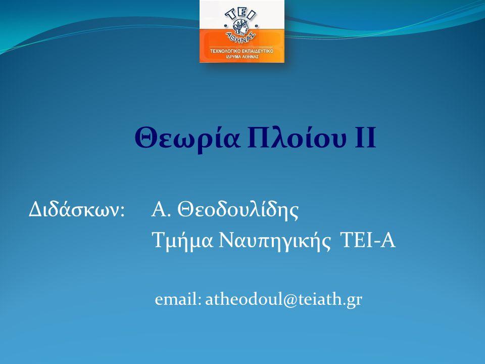 Διδάσκων: Α. Θεοδουλίδης Τμήμα Ναυπηγικής TEI-A email: atheodoul@teiath.gr Θεωρία Πλοίου ΙΙ