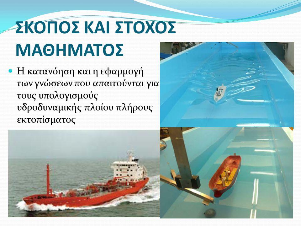 ΣΚΟΠΟΣ ΚΑΙ ΣΤΟΧΟΣ ΜΑΘΗΜΑΤΟΣ Η κατανόηση και η εφαρμογή των γνώσεων που απαιτούνται για τους υπολογισμούς υδροδυναμικής πλοίου πλήρους εκτοπίσματος