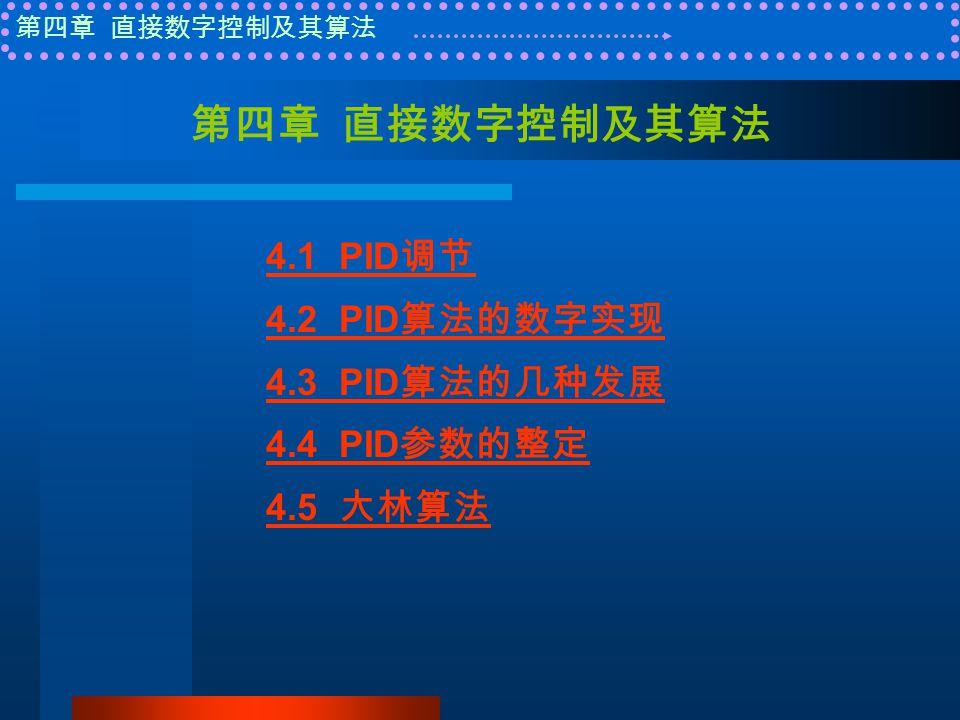 第四章 直接数字控制及其算法 4.1 PID 调节 4.2 PID 算法的数字实现 4.3 PID 算法的几种发展 4.4 PID 参数的整定 4.5 大林算法
