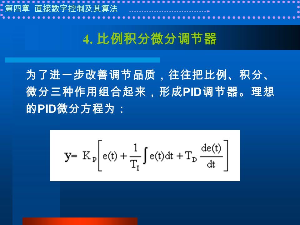 第四章 直接数字控制及其算法 4. 比例积分微分调节器 为了进一步改善调节品质,往往把比例、积分、 微分三种作用组合起来,形成 PID 调节器。理想 的 PID 微分方程为: