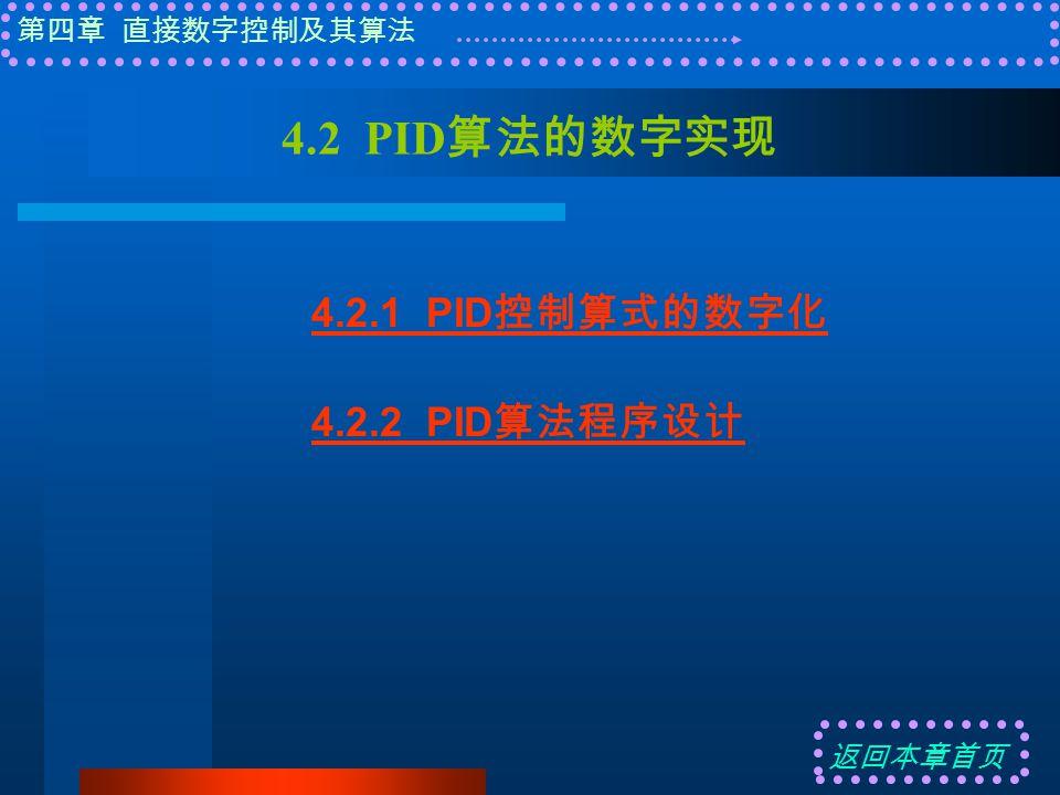 第四章 直接数字控制及其算法 4.2 PID 算法的数字实现 4.2.1 PID 控制算式的数字化 4.2.2 PID 算法程序设计 返回本章首页