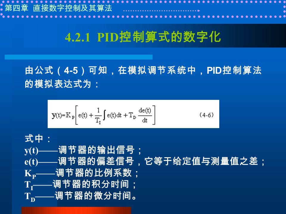 第四章 直接数字控制及其算法 4.2.1 PID 控制算式的数字化 由公式( 4-5 )可知,在模拟调节系统中, PID 控制算法 的模拟表达式为: 式中: y(t)—— 调节器的输出信号; e(t)—— 调节器的偏差信号,它等于给定值与测量值之差; K P —— 调节器的比例系数; T I —— 调节器的积分时间; T D —— 调节器的微分时间。