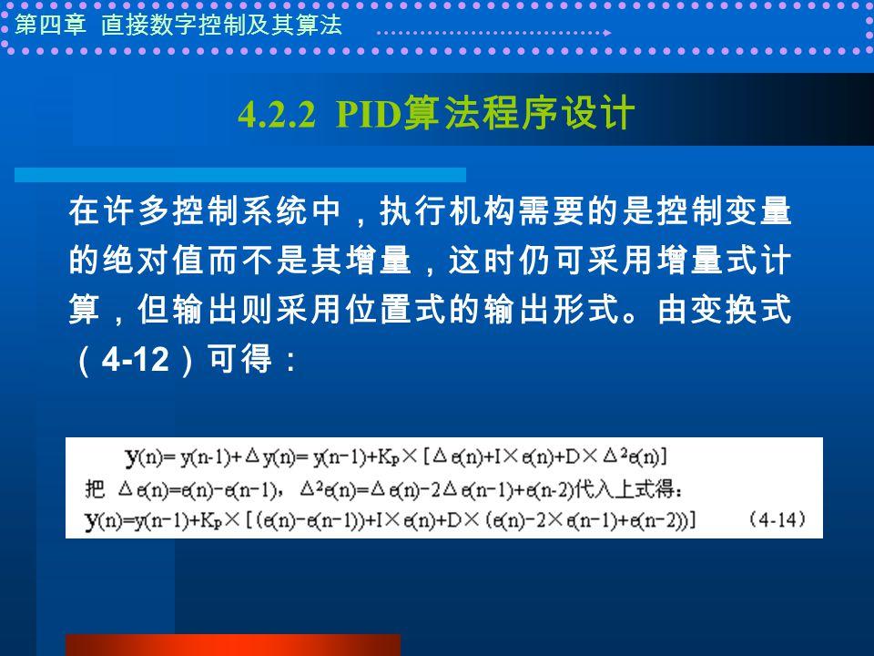 第四章 直接数字控制及其算法 4.2.2 PID 算法程序设计 在许多控制系统中,执行机构需要的是控制变量 的绝对值而不是其增量,这时仍可采用增量式计 算,但输出则采用位置式的输出形式。由变换式 ( 4-12 )可得: