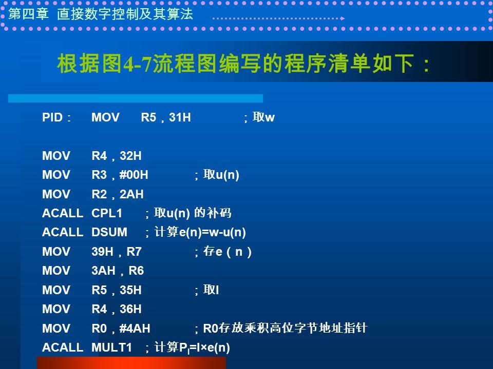 第四章 直接数字控制及其算法 根据图 4-7 流程图编写的程序清单如下: PID : MOVR5 , 31H ;取 w MOVR4 , 32H MOVR3 , #00H ;取 u(n) MOVR2 , 2AH ACALLCPL1 ;取 u(n) 的补码 ACALLDSUM ;计算 e(n)=w-u(n) MOV39H , R7 ;存 e ( n ) MOV3AH , R6 MOVR5 , 35H ;取 I MOVR4 , 36H MOVR0 , #4AH ; R0 存放乘积高位字节地址指针 ACALLMULT1 ;计算 P I =I×e(n)