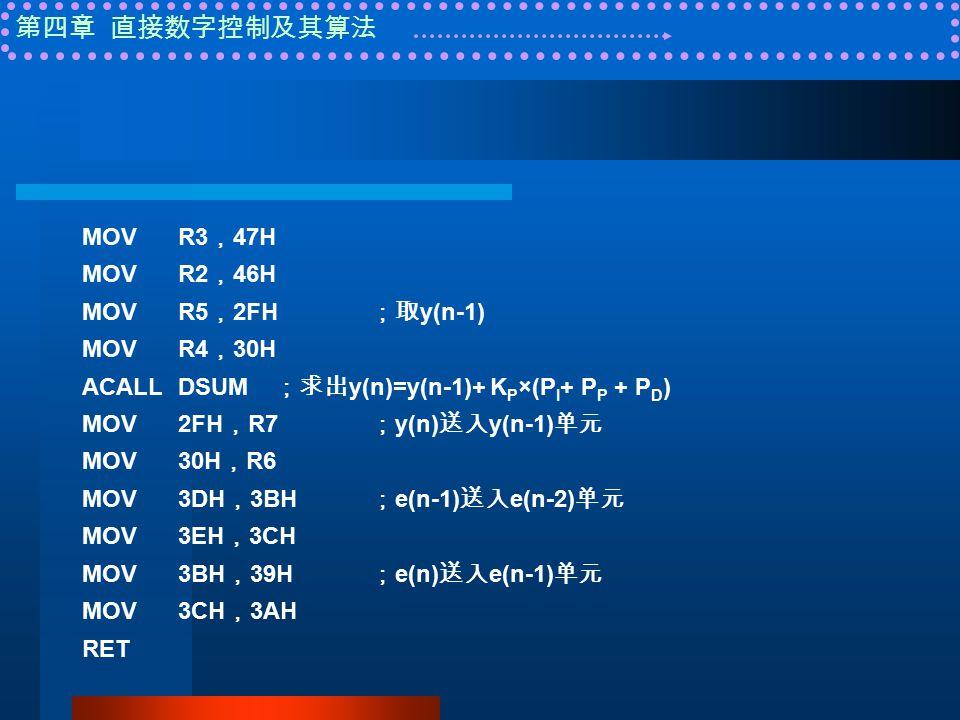 第四章 直接数字控制及其算法 MOVR3 , 47H MOVR2 , 46H MOVR5 , 2FH ;取 y(n-1) MOVR4 , 30H ACALLDSUM ;求出 y(n)=y(n-1)+ K P ×(P I + P P + P D ) MOV2FH , R7 ; y(n) 送入 y(n-1) 单元 MOV30H , R6 MOV3DH , 3BH ; e(n-1) 送入 e(n-2) 单元 MOV3EH , 3CH MOV3BH , 39H ; e(n) 送入 e(n-1) 单元 MOV3CH , 3AH RET