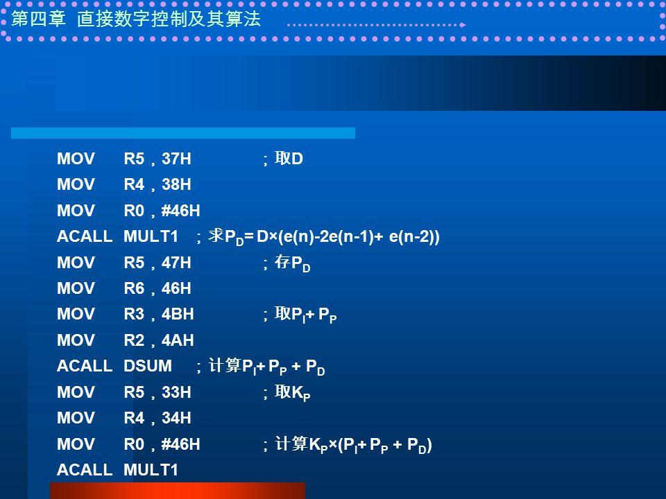 第四章 直接数字控制及其算法 MOVR5 , 37H ;取 D MOVR4 , 38H MOVR0 , #46H ACALLMULT1 ;求 P D = D×(e(n)-2e(n-1)+ e(n-2)) MOVR5 , 47H ;存 P D MOVR6 , 46H MOVR3 , 4BH ;取 P I + P P MOVR2 , 4AH ACALLDSUM ;计算 P I + P P + P D MOVR5 , 33H ;取 K P MOVR4 , 34H MOVR0 , #46H ;计算 K P ×(P I + P P + P D ) ACALLMULT1