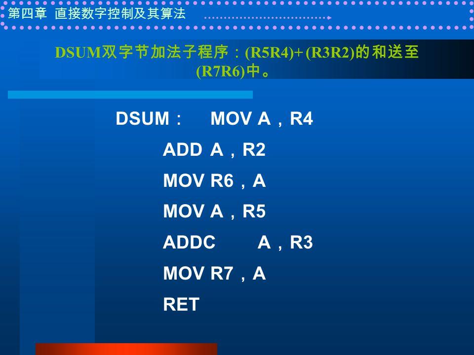 第四章 直接数字控制及其算法 DSUM 双字节加法子程序: (R5R4)+ (R3R2) 的和送至 (R7R6) 中。 DSUM : MOVA , R4 ADDA , R2 MOVR6 , A MOVA , R5 ADDCA , R3 MOVR7 , A RET