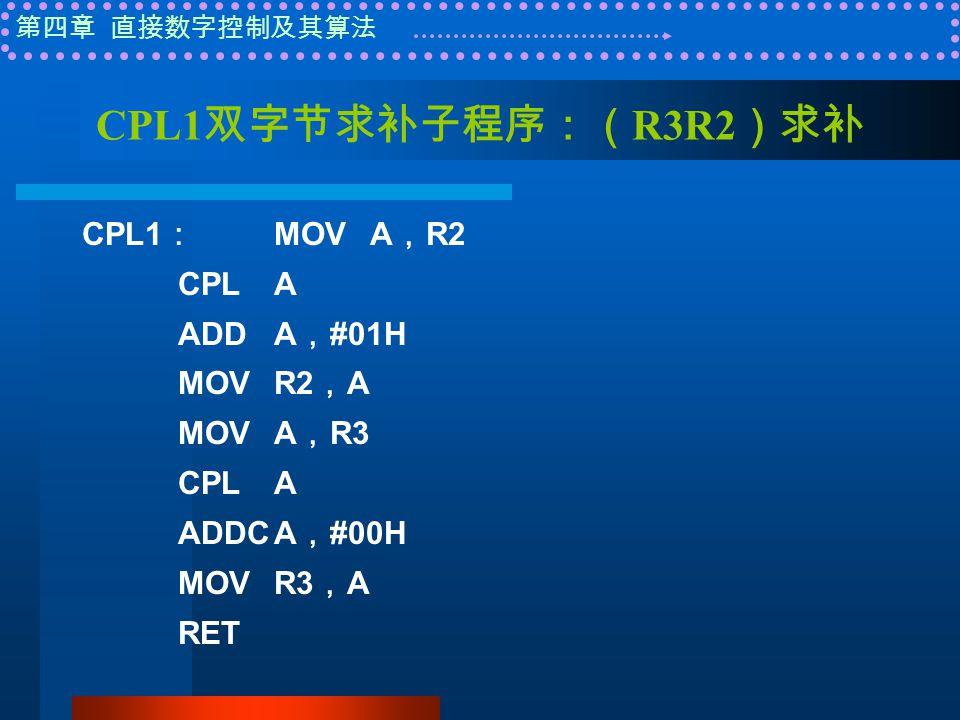 第四章 直接数字控制及其算法 CPL1 双字节求补子程序:( R3R2 )求补 CPL1 : MOVA , R2 CPLA ADDA , #01H MOVR2 , A MOVA , R3 CPLA ADDCA , #00H MOVR3 , A RET