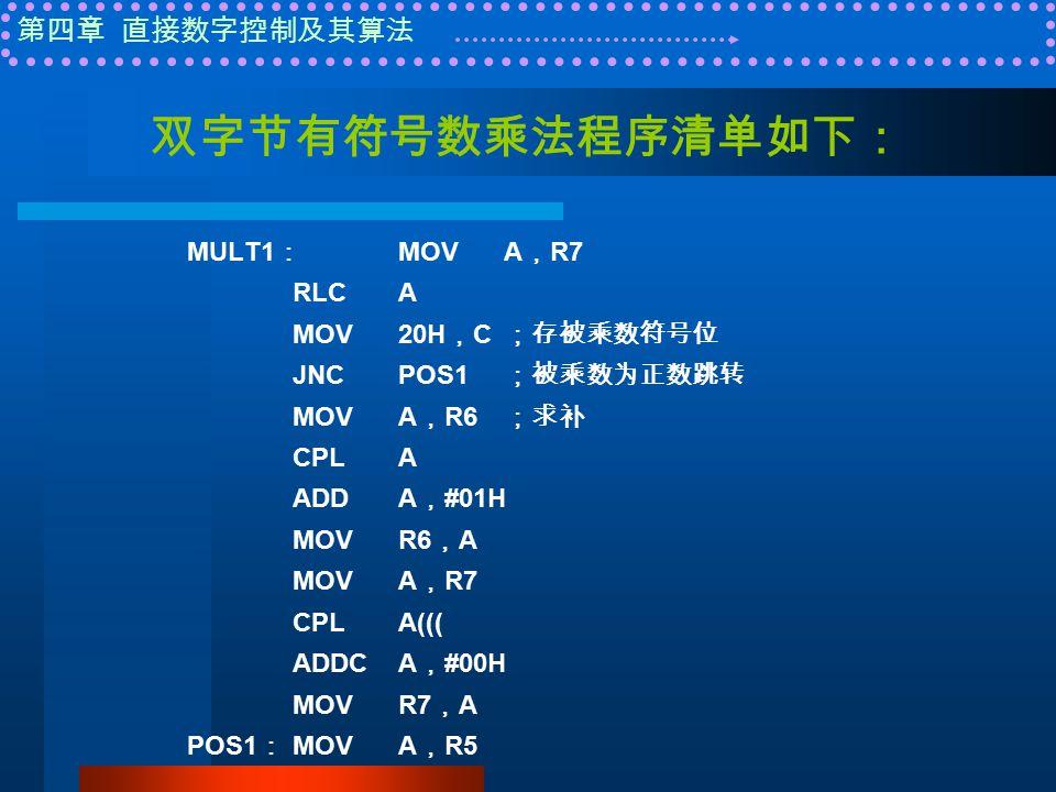 第四章 直接数字控制及其算法 双字节有符号数乘法程序清单如下: MULT1 : MOVA , R7 RLCA MOV20H , C ;存被乘数符号位 JNCPOS1 ;被乘数为正数跳转 MOVA , R6 ;求补 CPLA ADDA , #01H MOVR6 , A MOVA , R7 CPLA((( ADDCA , #00H MOVR7 , A POS1 : MOVA , R5