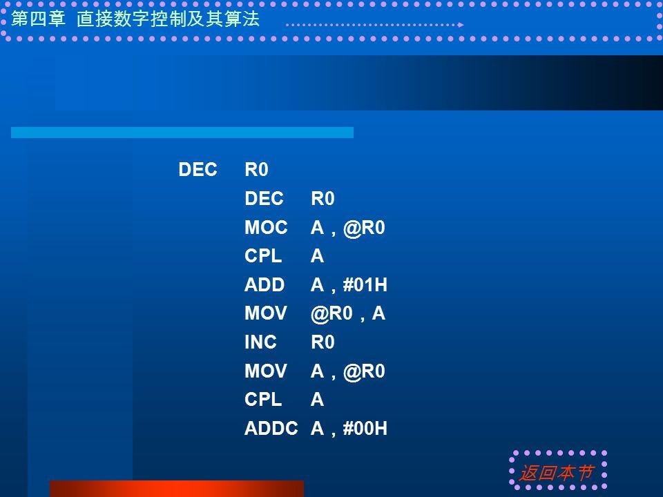 第四章 直接数字控制及其算法 DECR0 MOCA , @R0 CPLA ADDA , #01H MOV@R0 , A INCR0 MOVA , @R0 CPLA ADDCA , #00H 返回本节