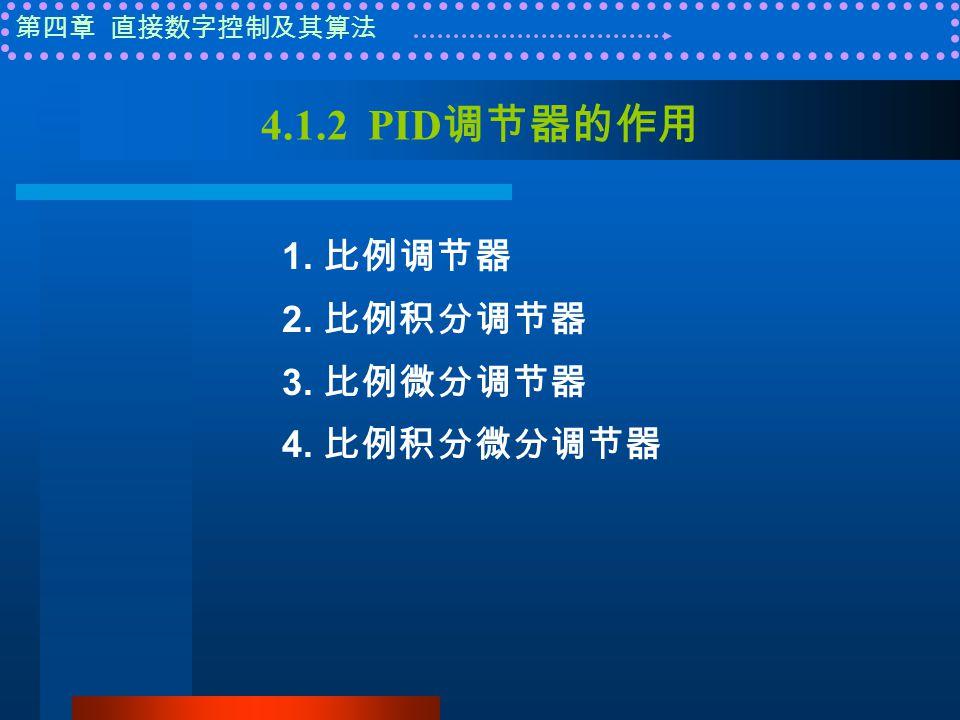 第四章 直接数字控制及其算法 4.1.2 PID 调节器的作用 1. 比例调节器 2. 比例积分调节器 3. 比例微分调节器 4. 比例积分微分调节器