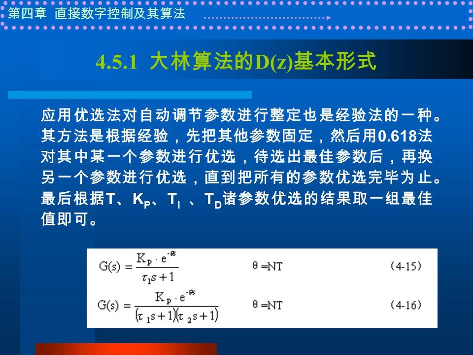第四章 直接数字控制及其算法 4.5.1 大林算法的 D(z) 基本形式 应用优选法对自动调节参数进行整定也是经验法的一种。 其方法是根据经验,先把其他参数固定,然后用 0.618 法 对其中某一个参数进行优选,待选出最佳参数后,再换 另一个参数进行优选,直到把所有的参数优选完毕为止。 最后根据 T 、 K P 、 T I 、 T D 诸参数优选的结果取一组最佳 值即可。