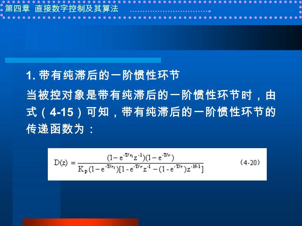 第四章 直接数字控制及其算法 1. 带有纯滞后的一阶惯性环节 当被控对象是带有纯滞后的一阶惯性环节时,由 式( 4-15 )可知,带有纯滞后的一阶惯性环节的 传递函数为: