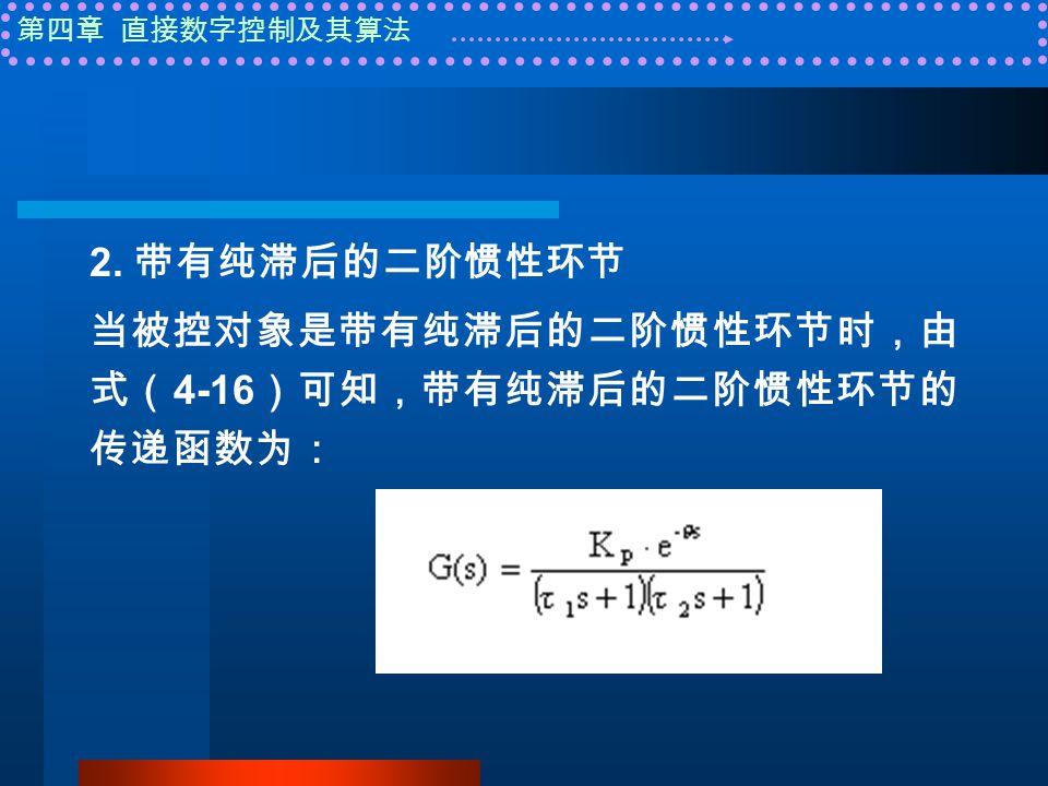 第四章 直接数字控制及其算法 2. 带有纯滞后的二阶惯性环节 当被控对象是带有纯滞后的二阶惯性环节时,由 式( 4-16 )可知,带有纯滞后的二阶惯性环节的 传递函数为:
