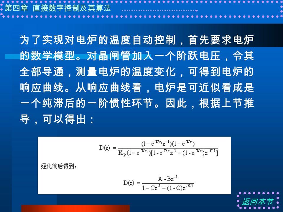 第四章 直接数字控制及其算法 为了实现对电炉的温度自动控制,首先要求电炉 的数学模型。对晶闸管加入一个阶跃电压,令其 全部导通,测量电炉的温度变化,可得到电炉的 响应曲线。从响应曲线看,电炉是可近似看成是 一个纯滞后的一阶惯性环节。因此,根据上节推 导,可以得出: 返回本节