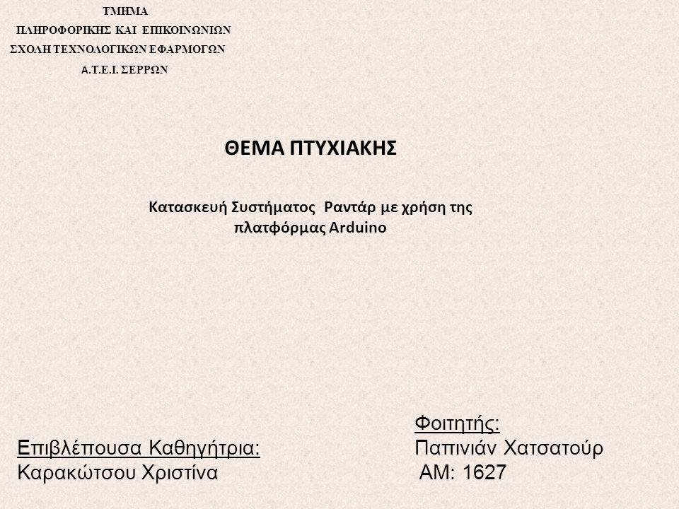 TMHMA ΠΛΗΡΟΦΟΡΙΚΗΣ ΚΑΙ ΕΠΙΚΟΙΝΩΝΙΩΝ ΣΧΟΛΗ ΤΕΧΝΟΛΟΓΙΚΩΝ ΕΦΑΡΜΟΓΩΝ Α. Τ.Ε.Ι. ΣΕΡΡΩΝ ΘΕΜΑ ΠΤΥΧΙΑΚΗΣ Κατασκευή Συστήματος Ραντάρ με χρήση της πλατφόρμας A