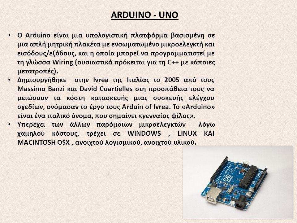 ARDUINO - UNO Ο Arduino είναι μια υπολογιστική πλατφόρμα βασισμένη σε μια απλή μητρική πλακέτα με ενσωματωμένο μικροελεγκτή και εισόδους/εξόδους, και