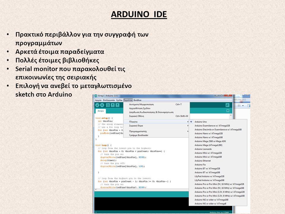 ARDUINO IDE Πρακτικό περιβάλλον για την συγγραφή των προγραμμάτων Αρκετά έτοιμα παραδείγματα Πολλές έτοιμες βιβλιοθήκες Serial monitor που παρακολουθε