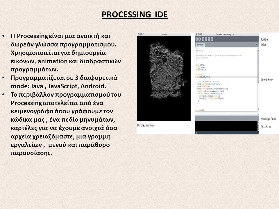 PROCESSING IDE Η Processing είναι μια ανοικτή και δωρεάν γλώσσα προγραμματισμού. Χρησιμοποιείται για δημιουργία εικόνων, animation και διαδραστικών πρ