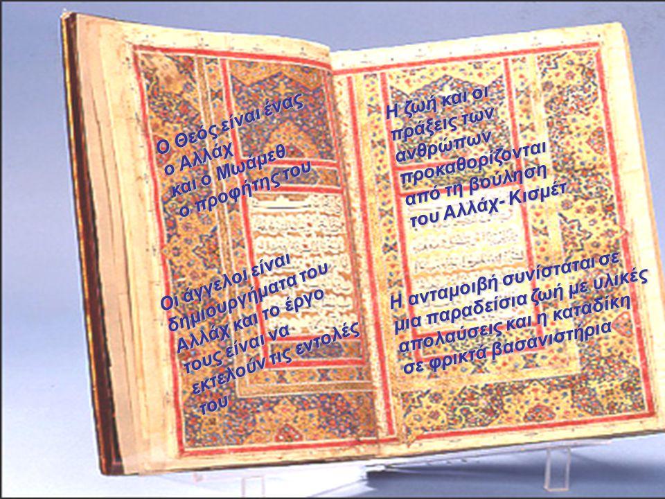 Ο Θεός είναι ένας ο Αλλάχ και ο Μωάμεθ ο προφήτης του Οι άγγελοι είναι δημιουργήματα του Αλλάχ και το έργο τους είναι να εκτελούν τις εντολές του Η ζωή και οι πράξεις των ανθρώπων προκαθορίζονται από τη βούληση του Αλλάχ- Κισμέτ Η ανταμοιβή συνίσταται σε μια παραδείσια ζωή με υλικές απολαύσεις και η καταδίκη σε φρικτά βασανιστήρια