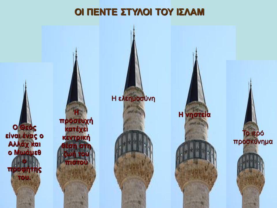 Ο Θεός είναι ένας ο Αλλάχ και ο Μωάμεθ ο προφήτης του. Η προσευχή κατέχει κεντρική θέση στη ζωή του πιστού Η ελεημοσύνη Η νηστεία Το ιερό προσκύνημα Ο