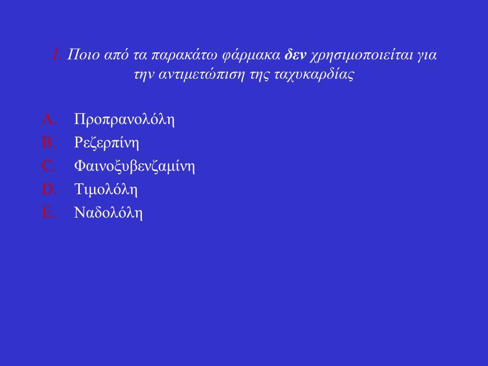 1. Ποιο από τα παρακάτω φάρμακα δεν χρησιμοποιείται για την αντιμετώπιση της ταχυκαρδίας A.Προπρανολόλη B.Ρεζερπίνη C.Φαινοξυβενζαμίνη D.Τιμολόλη E.Να