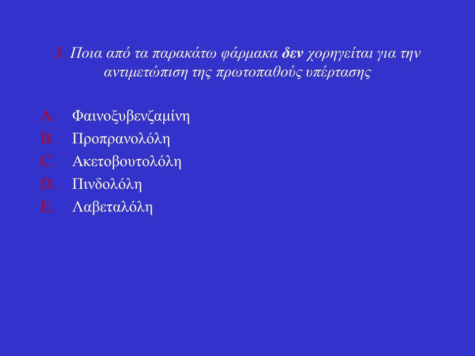 3. Ποια από τα παρακάτω φάρμακα δεν χορηγείται για την αντιμετώπιση της πρωτοπαθούς υπέρτασης A.Φαινοξυβενζαμίνη B.Προπρανολόλη C.Ακετοβουτολόλη D.Πιν