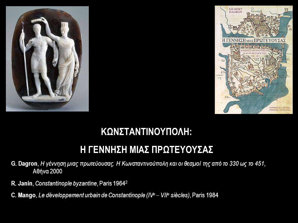 ΚΩΝΣΤΑΝΤΙΝΟΥΠΟΛΗ: Η ΓΕΝΝΗΣΗ ΜΙΑΣ ΠΡΩΤΕΥΟΥΣΑΣ G. Dagron, Η γέννηση μιας πρωτεύουσας. Η Κωνσταντινούπολη και οι θεσμοί της από το 330 ως το 451, Αθήνα 2