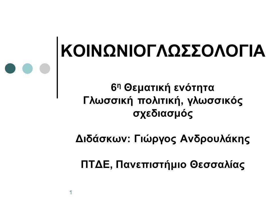 ΚΟΙΝΩΝΙΟΓΛΩΣΣΟΛΟΓΙΑ 6 η Θεματική ενότητα Γλωσσική πολιτική, γλωσσικός σχεδιασμός Διδάσκων: Γιώργος Ανδρουλάκης ΠΤΔΕ, Πανεπιστήμιο Θεσσαλίας 1