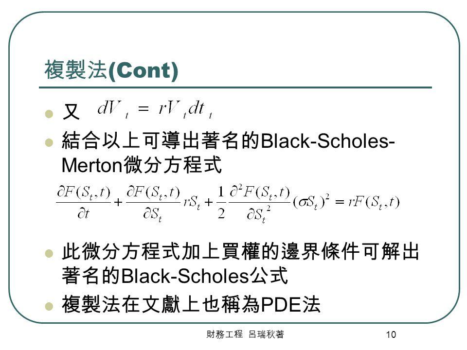 財務工程 呂瑞秋著 10 複製法 (Cont) 又 結合以上可導出著名的 Black-Scholes- Merton 微分方程式 此微分方程式加上買權的邊界條件可解出 著名的 Black-Scholes 公式 複製法在文獻上也稱為 PDE 法