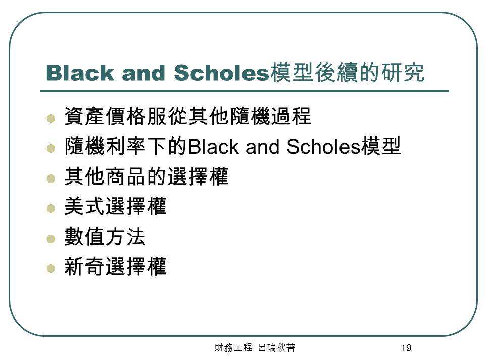 財務工程 呂瑞秋著 19 Black and Scholes 模型後續的研究 資產價格服從其他隨機過程 隨機利率下的 Black and Scholes 模型 其他商品的選擇權 美式選擇權 數值方法 新奇選擇權
