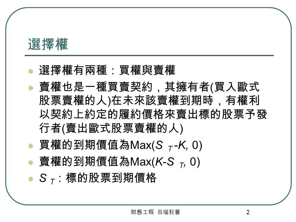 財務工程 呂瑞秋著 2 選擇權 選擇權有兩種:買權與賣權 賣權也是一種買賣契約,其擁有者 ( 買入歐式 股票賣權的人 ) 在未來該賣權到期時,有權利 以契約上約定的履約價格來賣出標的股票予發 行者 ( 賣出歐式股票賣權的人 ) 買權的到期價值為 Max(S T -K, 0) 賣權的到期價值為 Max