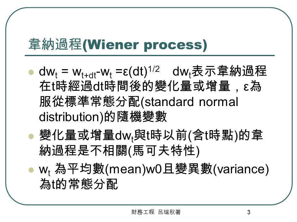 財務工程 呂瑞秋著 3 韋納過程 (Wiener process) dw t = w t+dt -w t =ε(dt) 1/2 dw t 表示韋納過程 在 t 時經過 dt 時間後的變化量或增量, ε 為 服從標準常態分配 (standard normal distribution) 的隨機變數 變