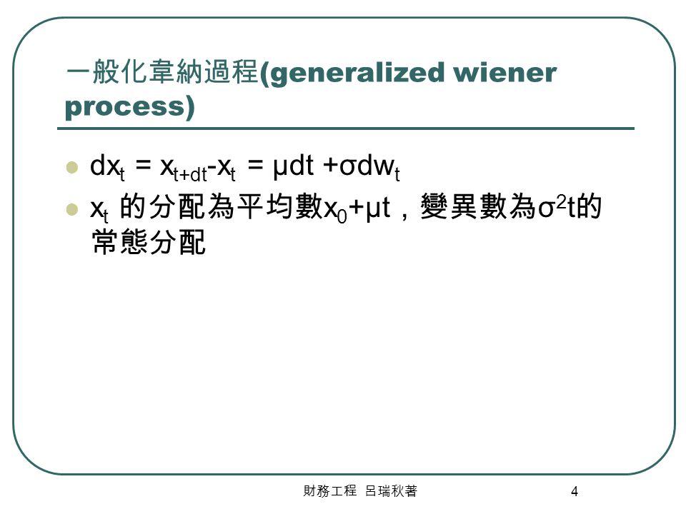 財務工程 呂瑞秋著 4 一般化韋納過程 (generalized wiener process) dx t = x t+dt -x t = μdt +σdw t x t 的分配為平均數 x 0 +μt ,變異數為 σ 2 t 的 常態分配