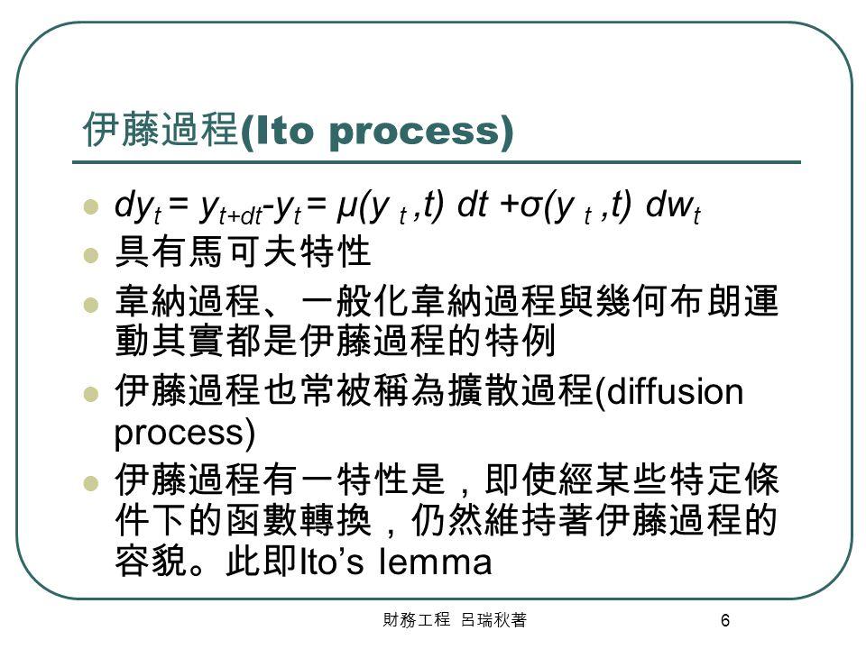 財務工程 呂瑞秋著 6 伊藤過程 (Ito process) dy t = y t+dt -y t = μ(y t,t) dt +σ(y t,t) dw t 具有馬可夫特性 韋納過程、一般化韋納過程與幾何布朗運 動其實都是伊藤過程的特例 伊藤過程也常被稱為擴散過程 (diffusion proces