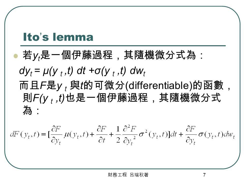 財務工程 呂瑞秋著 7 Ito ' s lemma 若 y t 是一個伊藤過程,其隨機微分式為: dy t = μ(y t,t) dt +σ(y t,t) dw t 而且 F 是 y t 與 t 的可微分 (differentiable) 的函數, 則 F(y t,t) 也是一個伊藤過程,其隨機微分