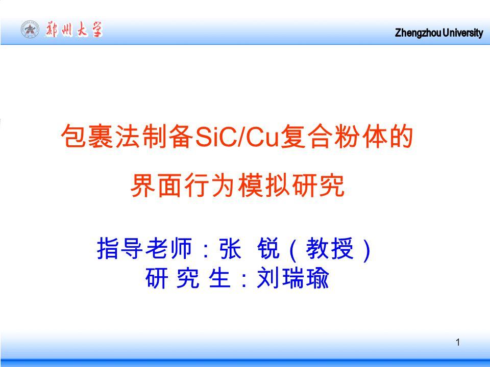 1 包裹法制备 SiC/Cu 复合粉体的 界面行为模拟研究 指导老师:张 锐(教授) 研 究 生:刘瑞瑜