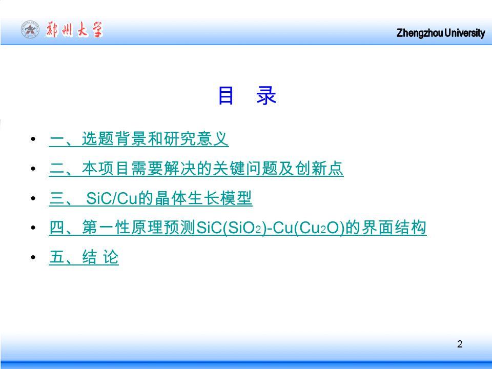2 目 录 一、选题背景和研究意义 二、本项目需要解决的关键问题及创新点 三、 SiC/Cu 的晶体生长模型 三、 SiC/Cu 的晶体生长模型 四、第一性原理预测 SiC(SiO 2 )-Cu(Cu 2 O) 的界面结构 四、第一性原理预测 SiC(SiO 2 )-Cu(Cu 2 O) 的界面结构 五、结 论 五、结 论