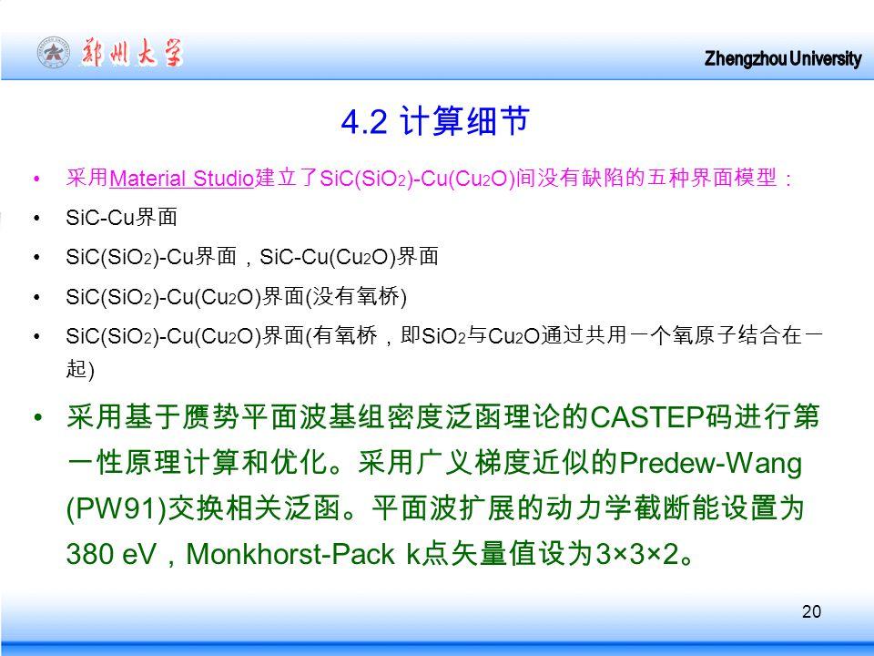20 4.2 计算细节 采用 Material Studio 建立了 SiC(SiO 2 )-Cu(Cu 2 O) 间没有缺陷的五种界面模型: SiC-Cu 界面 SiC(SiO 2 )-Cu 界面, SiC-Cu(Cu 2 O) 界面 SiC(SiO 2 )-Cu(Cu 2 O) 界面 ( 没有氧桥 ) SiC(SiO 2 )-Cu(Cu 2 O) 界面 ( 有氧桥,即 SiO 2 与 Cu 2 O 通过共用一个氧原子结合在一 起 ) 采用基于赝势平面波基组密度泛函理论的 CASTEP 码进行第 一性原理计算和优化。采用广义梯度近似的 Predew-Wang (PW91) 交换相关泛函。平面波扩展的动力学截断能设置为 380 eV , Monkhorst-Pack k 点矢量值设为 3×3×2 。