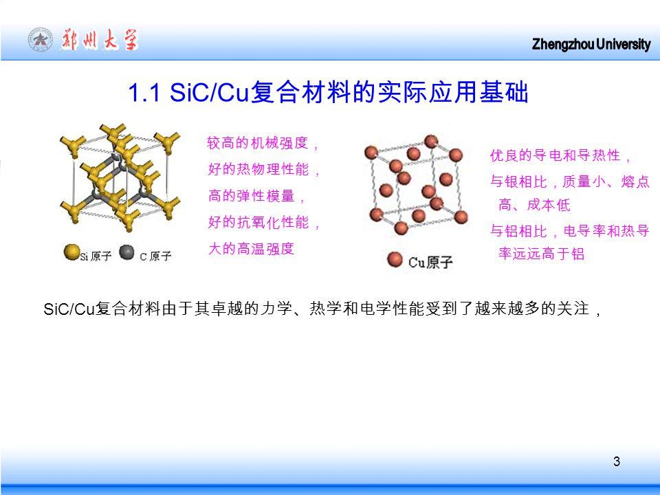 3 1.1 SiC/Cu 复合材料的实际应用基础 较高的机械强度, 好的热物理性能, 高的弹性模量, 好的抗氧化性能, 大的高温强度 优良的导电和导热性, 与银相比,质量小、熔点 高、成本低 与铝相比,电导率和热导 率远远高于铝 SiC/Cu 复合材料由于其卓越的力学、热学和电学性能受到了越来越多的