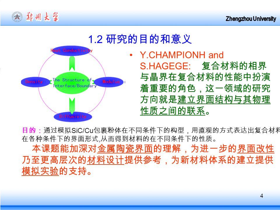 4 1.2 研究的目的和意义 Y.CHAMPIONH and S.HAGEGE: 复合材料的相界 与晶界在复合材料的性能中扮演 着重要的角色,这一领域的研究 方向就是建立界面结构与其物理 性质之间的联系。 目的:通过模拟 SiC/Cu 包裹粉体在不同条件下的构型,用直观的方式表达出复合材料 在各种条件下的界面形式, 从而得到材料的在不同条件下的性质。 本课题能加深对金属陶瓷界面的理解,为进一步的界面改性 乃至更高层次的材料设计提供参考,为新材料体系的建立提供 模拟实验的支持。