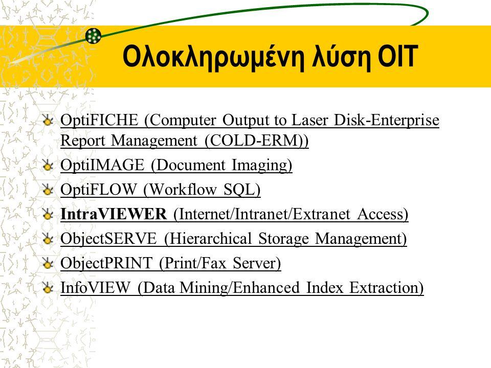 Ολοκληρωμένη λύση OIT OptiFICHE (Computer Output to Laser Disk-Enterprise Report Management (COLD-ERM)) OptiIMAGE (Document Imaging) OptiFLOW (Workflow SQL) IntraVIEWER (Internet/Intranet/Extranet Access) ObjectSERVE (Hierarchical Storage Management) ObjectPRINT (Print/Fax Server) InfoVIEW (Data Mining/Enhanced Index Extraction)