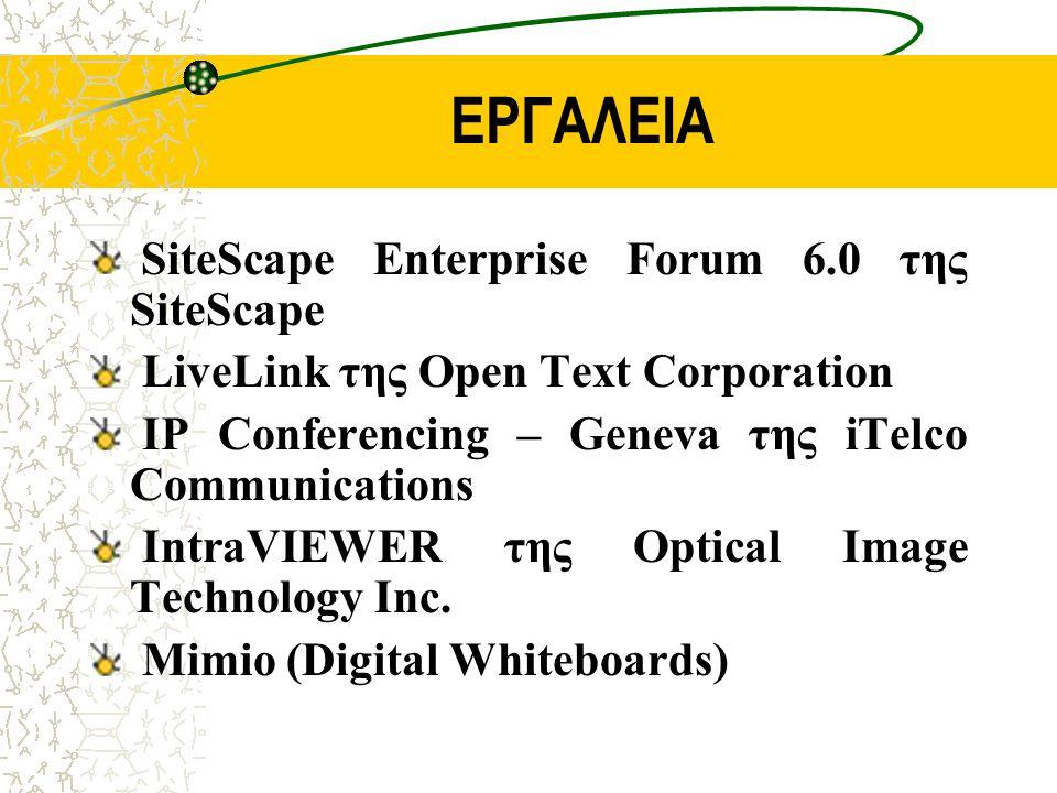 ΕΡΓΑΛΕΙΑ SiteScape Enterprise Forum 6.0 της SiteScape LiveLink της Open Text Corporation IP Conferencing – Geneva της iTelco Communications IntraVIEWER της Optical Image Technology Inc.