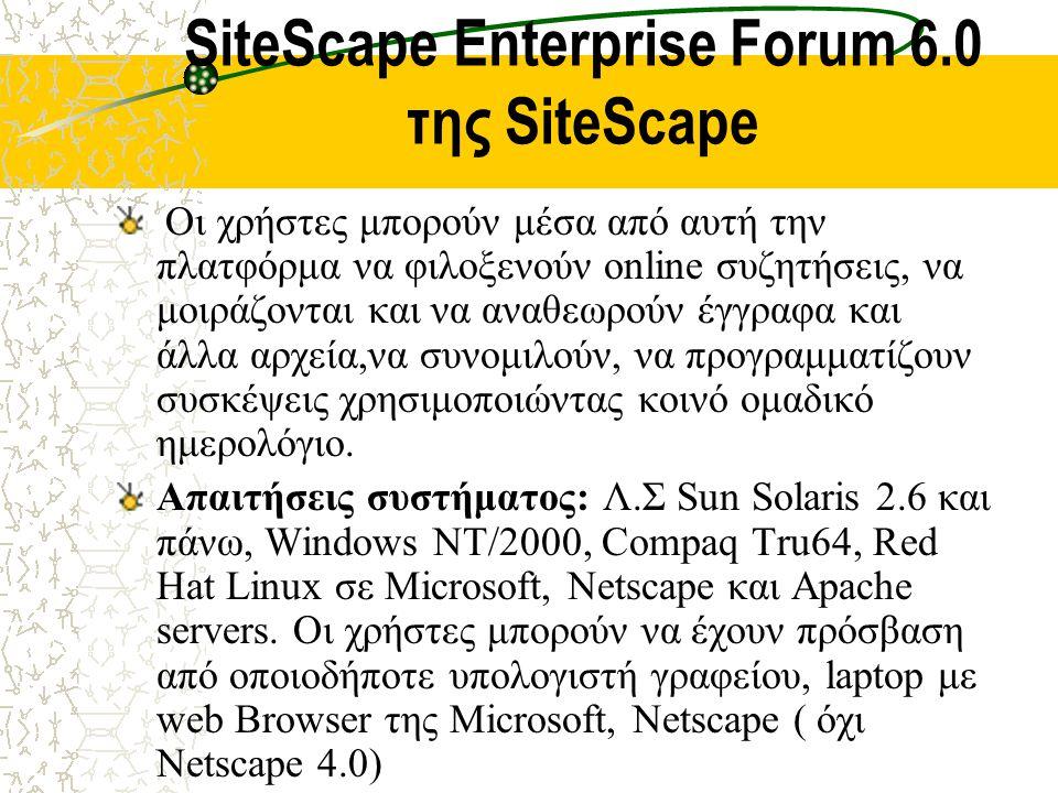 SiteScape Enterprise Forum 6.0 της SiteScape Οι χρήστες μπορούν μέσα από αυτή την πλατφόρμα να φιλοξενούν online συζητήσεις, να μοιράζονται και να αναθεωρούν έγγραφα και άλλα αρχεία,να συνομιλούν, να προγραμματίζουν συσκέψεις χρησιμοποιώντας κοινό ομαδικό ημερολόγιο.