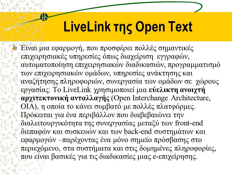 LiveLink της Open Text Είναι μια εφαρμογή, που προσφέρει πολλές σημαντικές επιχειρησιακές υπηρεσίες όπως διαχείριση εγγραφών, αυτοματοποίηση επιχειρησιακών διαδικασιών, προγραμματισμό των επιχειρησιακών ομάδων, υπηρεσίες ανάκτησης και αναζήτησης πληροφοριών, συνεργασία των ομάδων σε χώρους εργασίας.