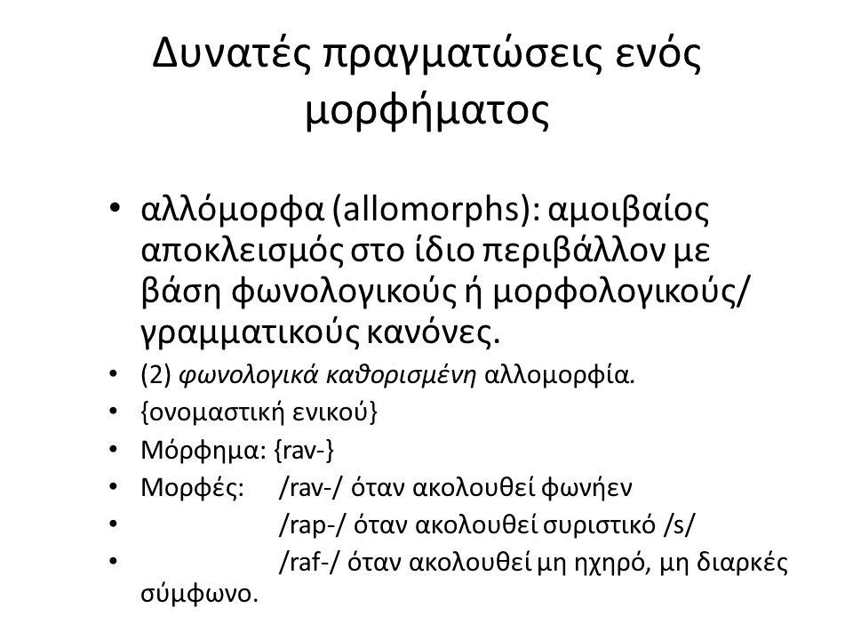 Δυνατές πραγματώσεις ενός μορφήματος αλλόμορφα (allomorphs): αμοιβαίος αποκλεισμός στο ίδιο περιβάλλον με βάση φωνολογικούς ή μορφολογικούς/ γραμματικούς κανόνες.
