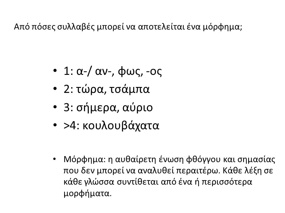 Από πόσες συλλαβές μπορεί να αποτελείται ένα μόρφημα; 1: α-/ αν-, φως, -ος 2: τώρα, τσάμπα 3: σήμερα, αύριο >4: κουλουβάχατα Μόρφημα: η αυθαίρετη ένωση φθόγγου και σημασίας που δεν μπορεί να αναλυθεί περαιτέρω.